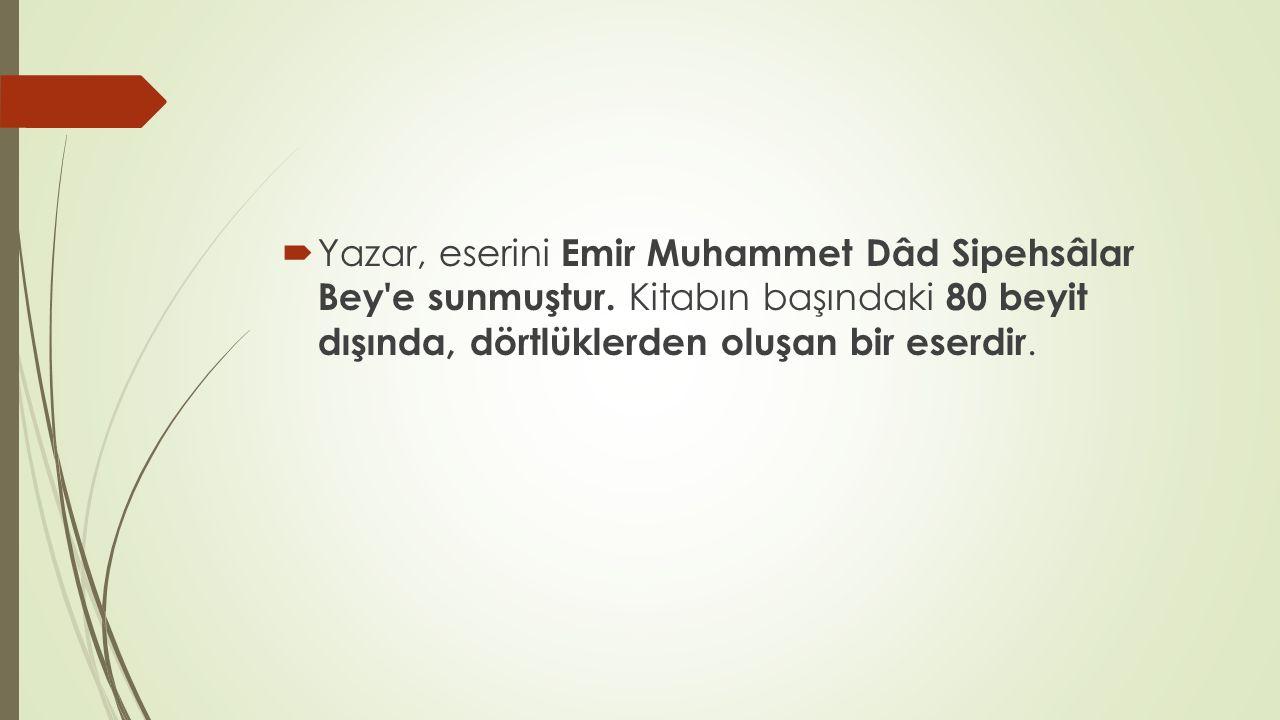 Yazar, eserini Emir Muhammet Dâd Sipehsâlar Bey e sunmuştur