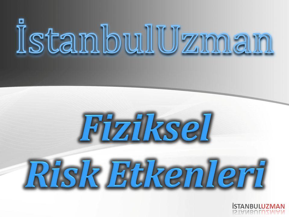 İstanbulUzman Fiziksel Risk Etkenleri İSTANBULUZMAN