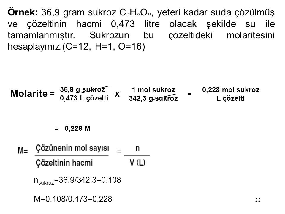 Örnek: 36,9 gram sukroz C12H22O11, yeteri kadar suda çözülmüş ve çözeltinin hacmi 0,473 litre olacak şekilde su ile tamamlanmıştır. Sukrozun bu çözeltideki molaritesini hesaplayınız.(C=12, H=1, O=16)