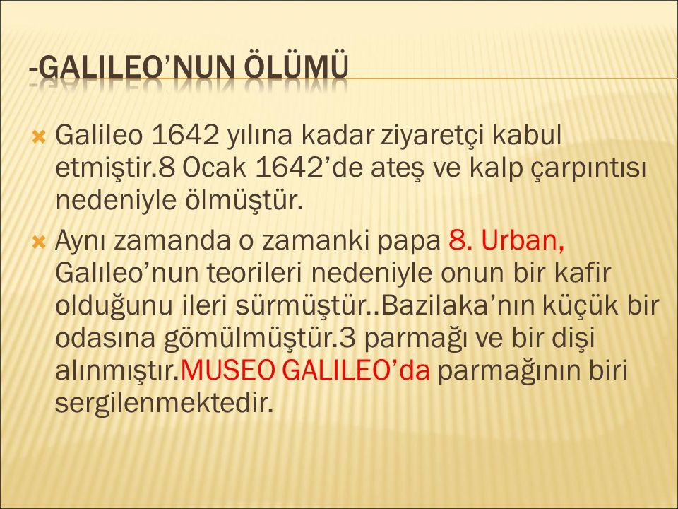 -Galileo'NuN ÖLÜMÜ Galileo 1642 yılına kadar ziyaretçi kabul etmiştir.8 Ocak 1642'de ateş ve kalp çarpıntısı nedeniyle ölmüştür.