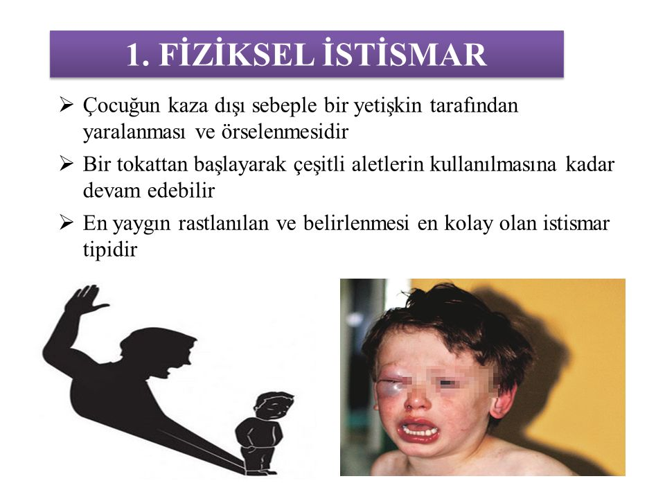1. FİZİKSEL İSTİSMAR Çocuğun kaza dışı sebeple bir yetişkin tarafından yaralanması ve örselenmesidir.