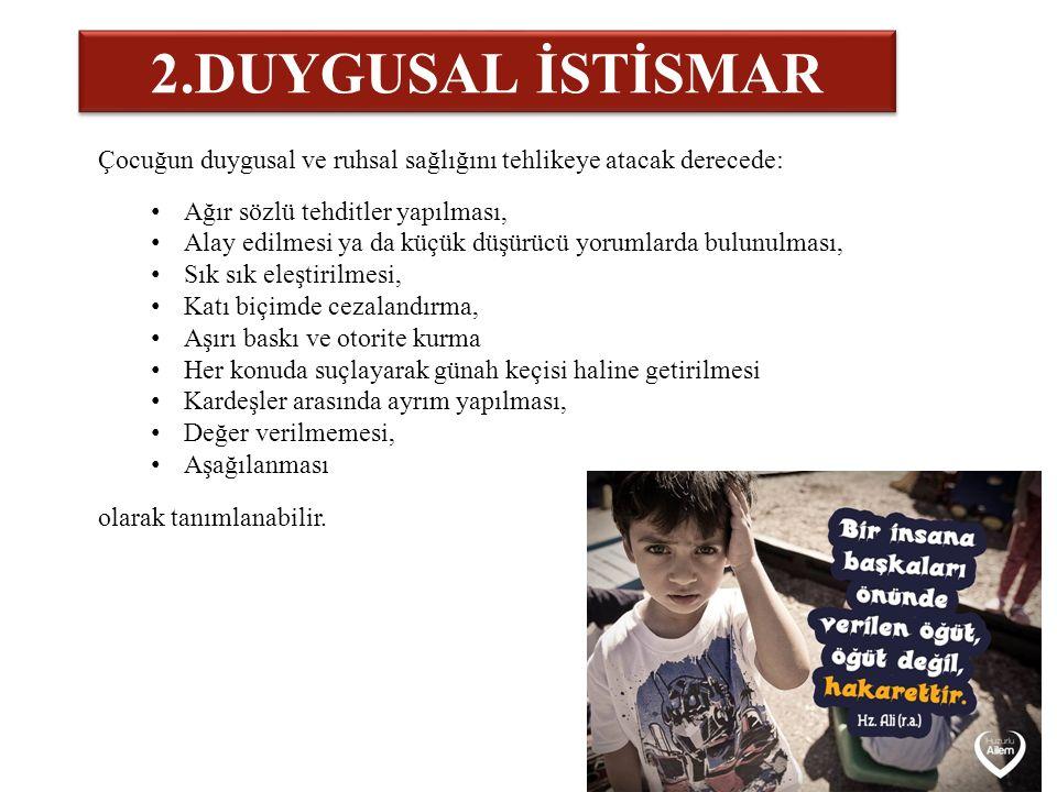 2.DUYGUSAL İSTİSMAR Çocuğun duygusal ve ruhsal sağlığını tehlikeye atacak derecede: Ağır sözlü tehditler yapılması,
