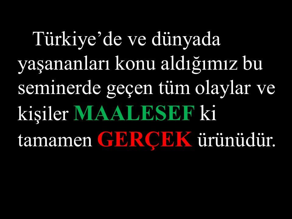 Türkiye'de ve dünyada yaşananları konu aldığımız bu seminerde geçen tüm olaylar ve kişiler MAALESEF ki tamamen GERÇEK ürünüdür.