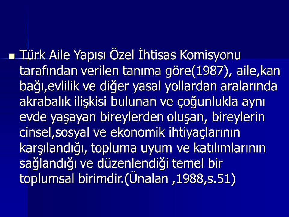 Türk Aile Yapısı Özel İhtisas Komisyonu tarafından verilen tanıma göre(1987), aile,kan bağı,evlilik ve diğer yasal yollardan aralarında akrabalık ilişkisi bulunan ve çoğunlukla aynı evde yaşayan bireylerden oluşan, bireylerin cinsel,sosyal ve ekonomik ihtiyaçlarının karşılandığı, topluma uyum ve katılımlarının sağlandığı ve düzenlendiği temel bir toplumsal birimdir.(Ünalan ,1988,s.51)