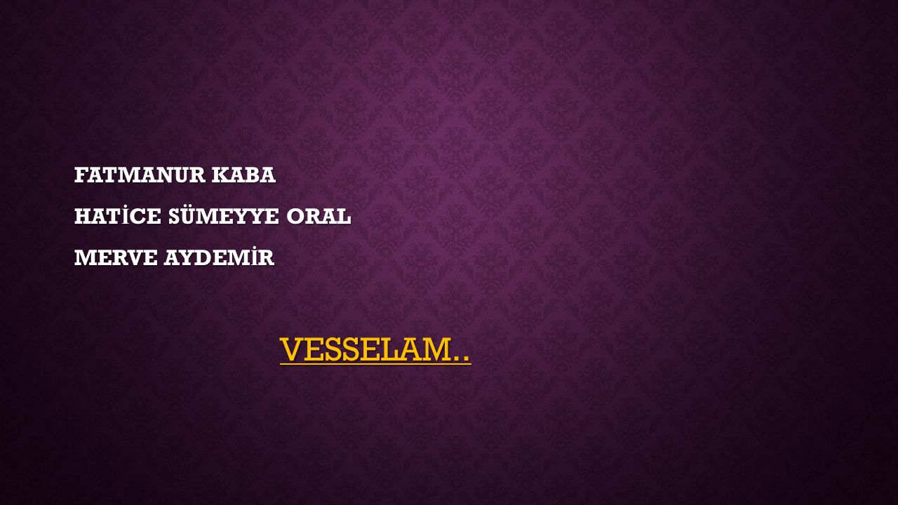 FATMANUR KABA HATİCE SÜMEYYE ORAL MERVE AYDEMİR VESSELAM..