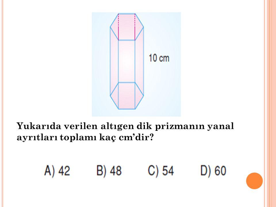 Yukarıda verilen altıgen dik prizmanın yanal ayrıtları toplamı kaç cm'dir