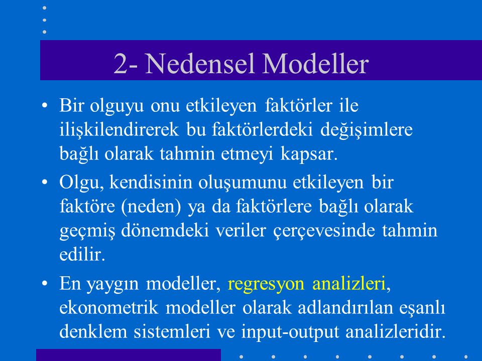 2- Nedensel Modeller Bir olguyu onu etkileyen faktörler ile ilişkilendirerek bu faktörlerdeki değişimlere bağlı olarak tahmin etmeyi kapsar.
