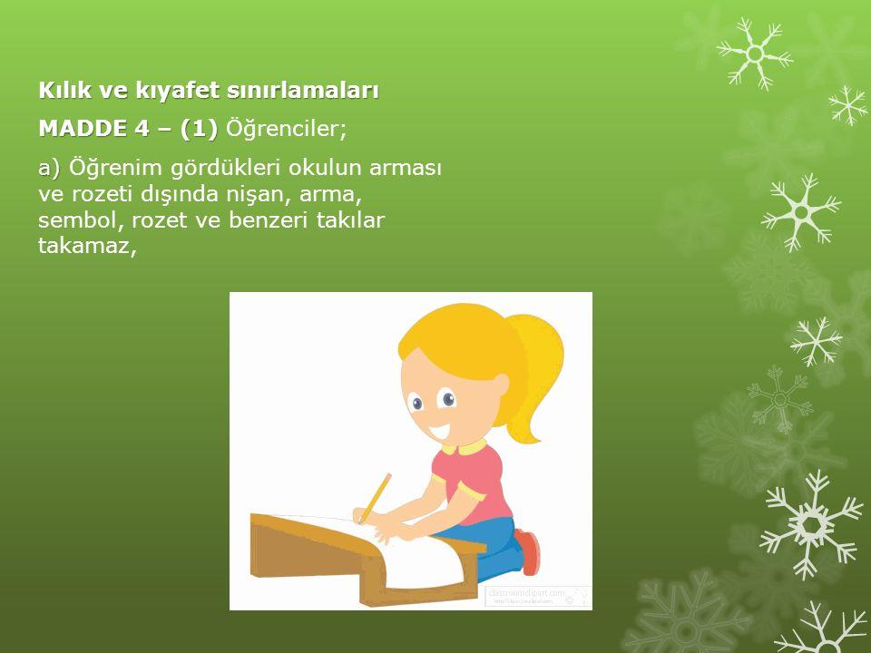Kılık ve kıyafet sınırlamaları MADDE 4 – (1) Öğrenciler; a) Öğrenim gördükleri okulun arması ve rozeti dışında nişan, arma, sembol, rozet ve benzeri takılar takamaz,