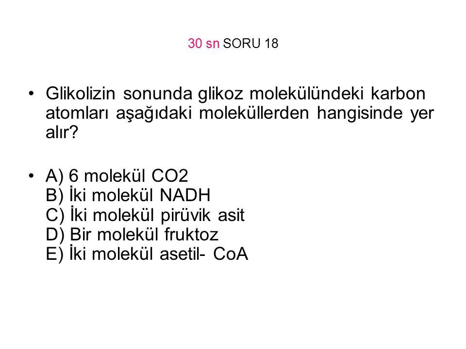 30 sn SORU 18 Glikolizin sonunda glikoz molekülündeki karbon atomları aşağıdaki moleküllerden hangisinde yer alır