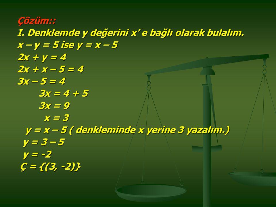Çözüm:: I. Denklemde y değerini x' e bağlı olarak bulalım. x – y = 5 ise y = x – 5. 2x + y = 4. 2x + x – 5 = 4.