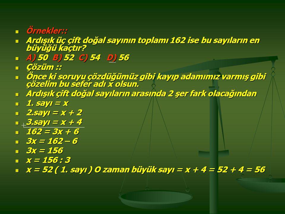 Örnekler:: Ardışık üç çift doğal sayının toplamı 162 ise bu sayıların en büyüğü kaçtır A) 50 B) 52 C) 54 D) 56.