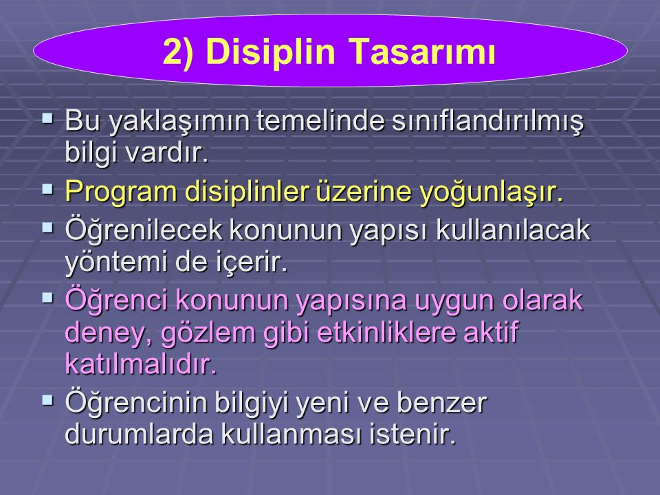 2) Disiplin Tasarımı Bu yaklaşımın temelinde sınıflandırılmış bilgi vardır. Program disiplinler üzerine yoğunlaşır.