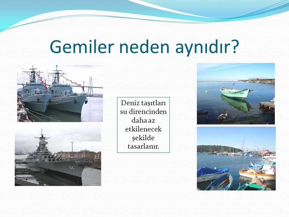 Deniz taşıtları su direncinden daha az etkilenecek şekilde tasarlanır.