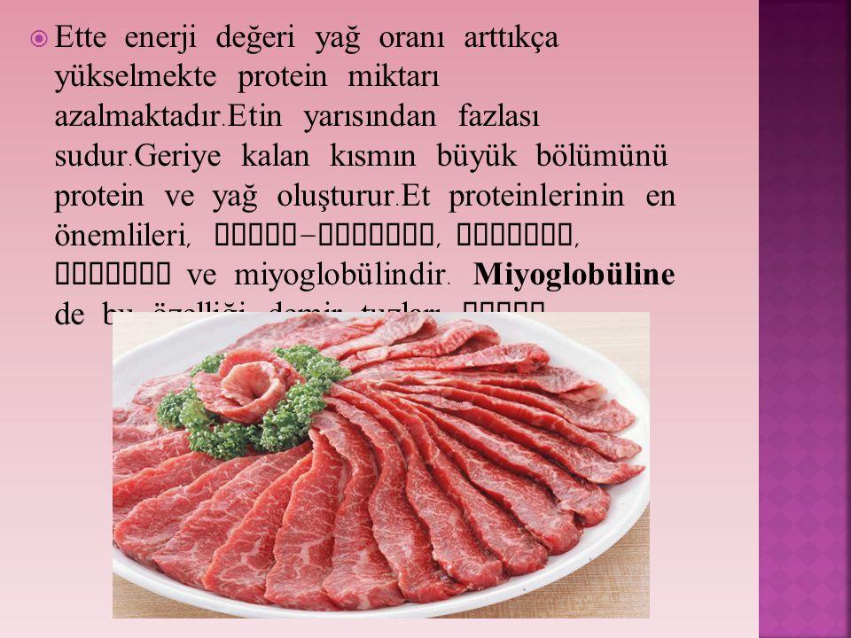 Ette enerji değeri yağ oranı arttıkça yükselmekte protein miktarı azalmaktadır.Etin yarısından fazlası sudur.Geriye kalan kısmın büyük bölümünü protein ve yağ oluşturur.Et proteinlerinin en önemlileri, aktin-miyosin, miyojen, albumin ve miyoglobülindir.