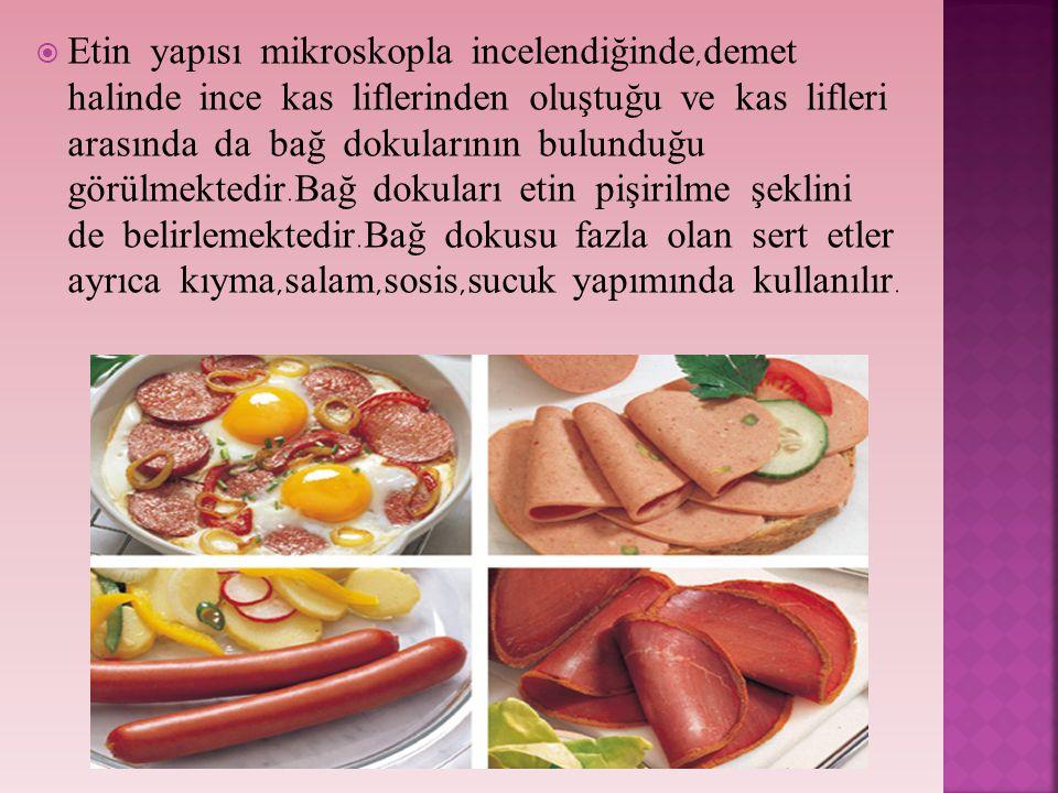 Etin yapısı mikroskopla incelendiğinde,demet halinde ince kas liflerinden oluştuğu ve kas lifleri arasında da bağ dokularının bulunduğu görülmektedir.Bağ dokuları etin pişirilme şeklini de belirlemektedir.Bağ dokusu fazla olan sert etler ayrıca kıyma,salam,sosis,sucuk yapımında kullanılır.