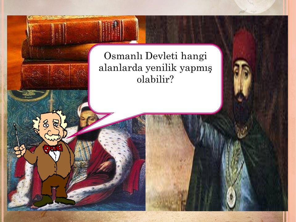 Osmanlı Devleti hangi alanlarda yenilik yapmış olabilir