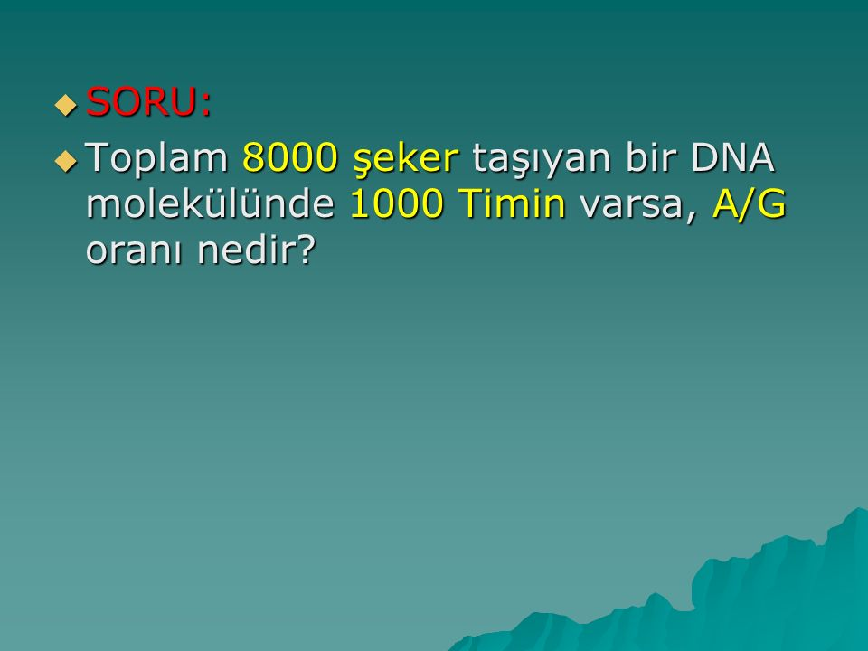 SORU: Toplam 8000 şeker taşıyan bir DNA molekülünde 1000 Timin varsa, A/G oranı nedir