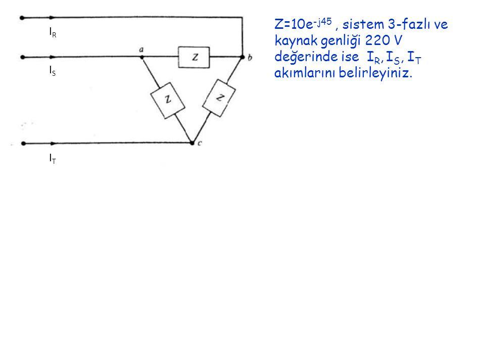 Z=10e-j45 , sistem 3-fazlı ve kaynak genliği 220 V değerinde ise IR, IS, IT akımlarını belirleyiniz.