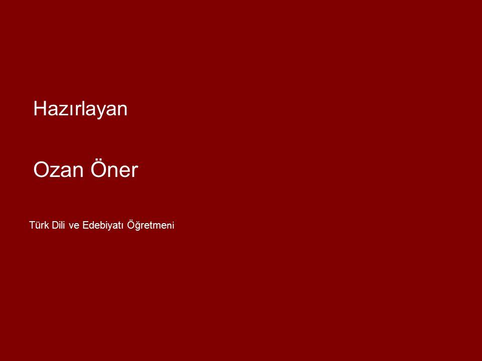 Hazırlayan Ozan Öner Türk Dili ve Edebiyatı Öğretmeni