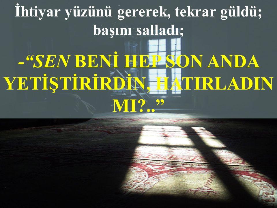 - SEN BENİ HEP SON ANDA YETİŞTİRİRDİN, HATIRLADIN MI ..