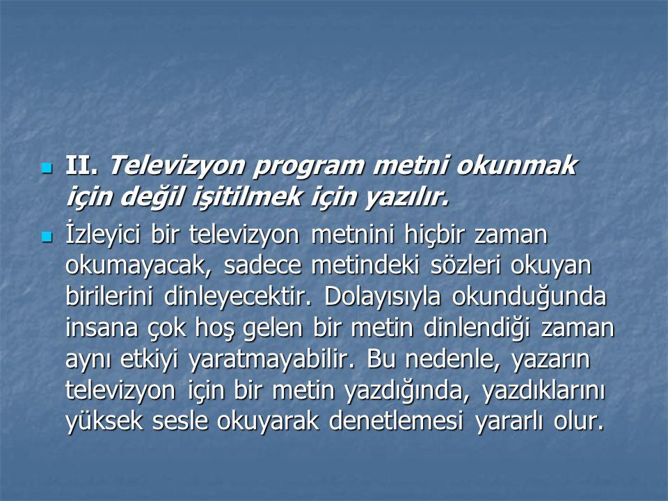 II. Televizyon program metni okunmak için değil işitilmek için yazılır.