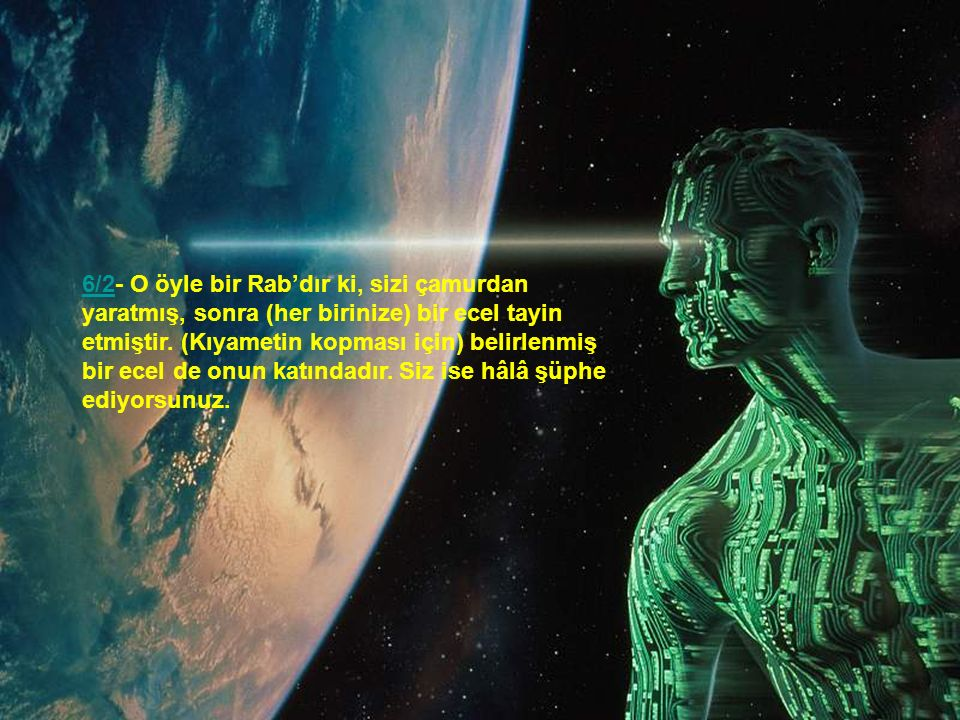 6/2- O öyle bir Rab'dır ki, sizi çamurdan yaratmış, sonra (her birinize) bir ecel tayin etmiştir.