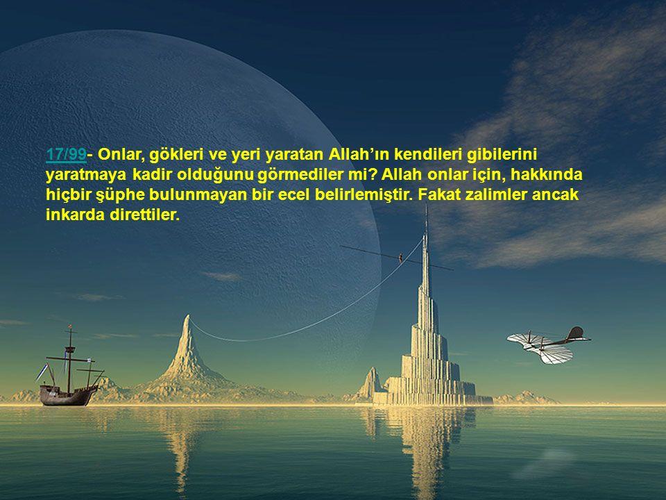 17/99- Onlar, gökleri ve yeri yaratan Allah'ın kendileri gibilerini yaratmaya kadir olduğunu görmediler mi.