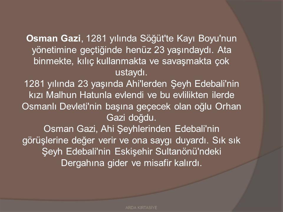Osman Gazi, 1281 yılında Söğüt te Kayı Boyu nun yönetimine geçtiğinde henüz 23 yaşındaydı. Ata binmekte, kılıç kullanmakta ve savaşmakta çok ustaydı.
