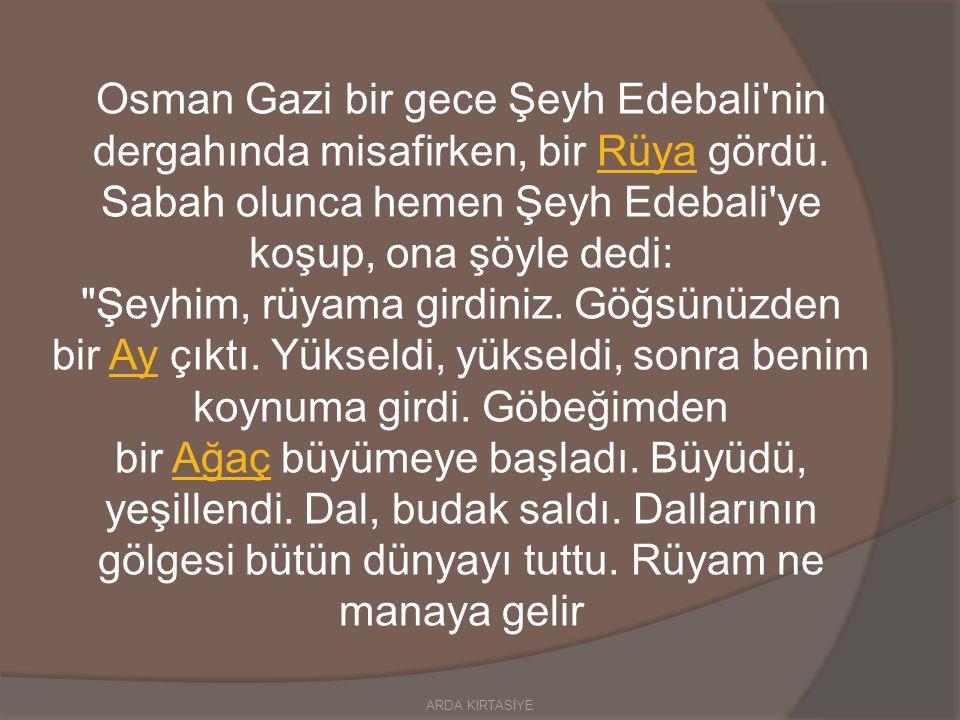Osman Gazi bir gece Şeyh Edebali nin dergahında misafirken, bir Rüya gördü. Sabah olunca hemen Şeyh Edebali ye koşup, ona şöyle dedi: