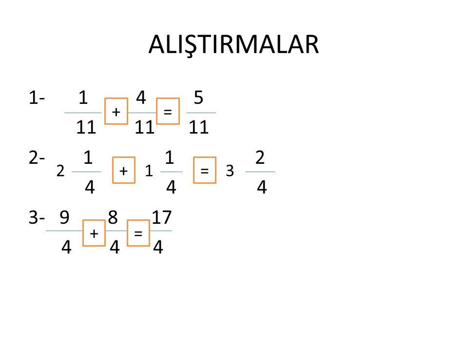 ALIŞTIRMALAR 1- 1 4 5 11 11 11 2- 1 1 2 4 4 4 3- 9 8 17 4 4 4 + = 2 + 1 = 3 + =