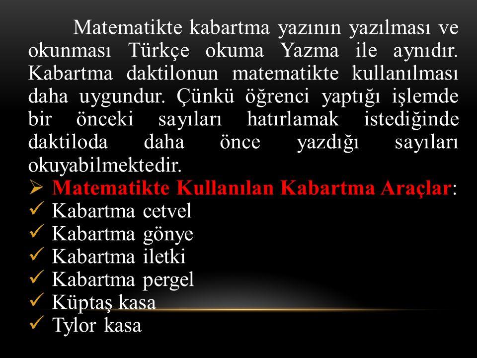 Matematikte kabartma yazının yazılması ve okunması Türkçe okuma Yazma ile aynıdır. Kabartma daktilonun matematikte kullanılması daha uygundur. Çünkü öğrenci yaptığı işlemde bir önceki sayıları hatırlamak istediğinde daktiloda daha önce yazdığı sayıları okuyabilmektedir.