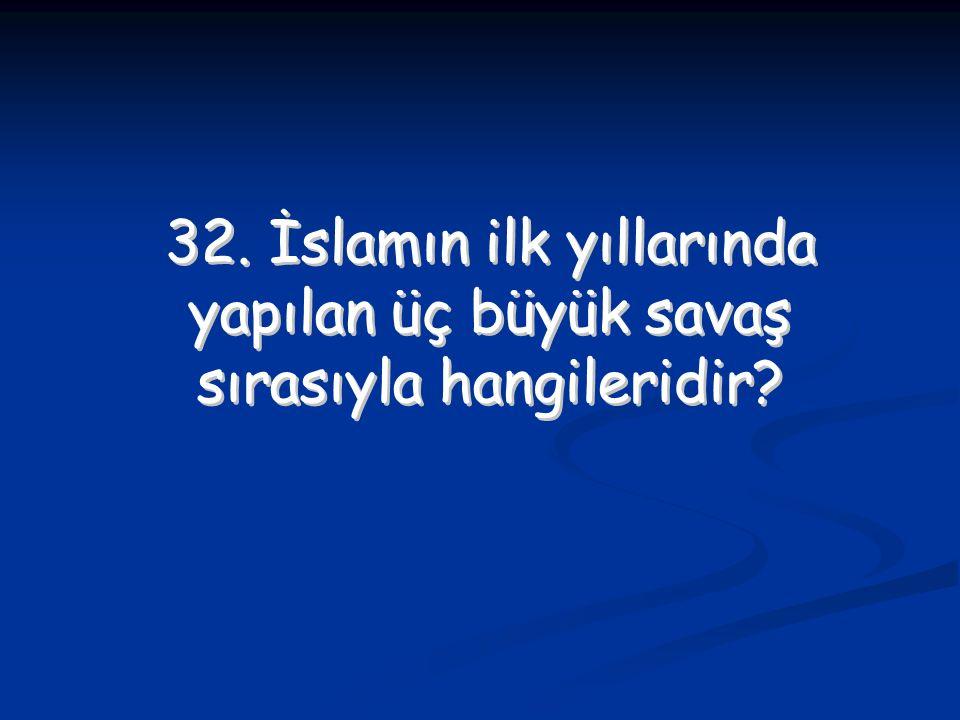 32. İslamın ilk yıllarında yapılan üç büyük savaş