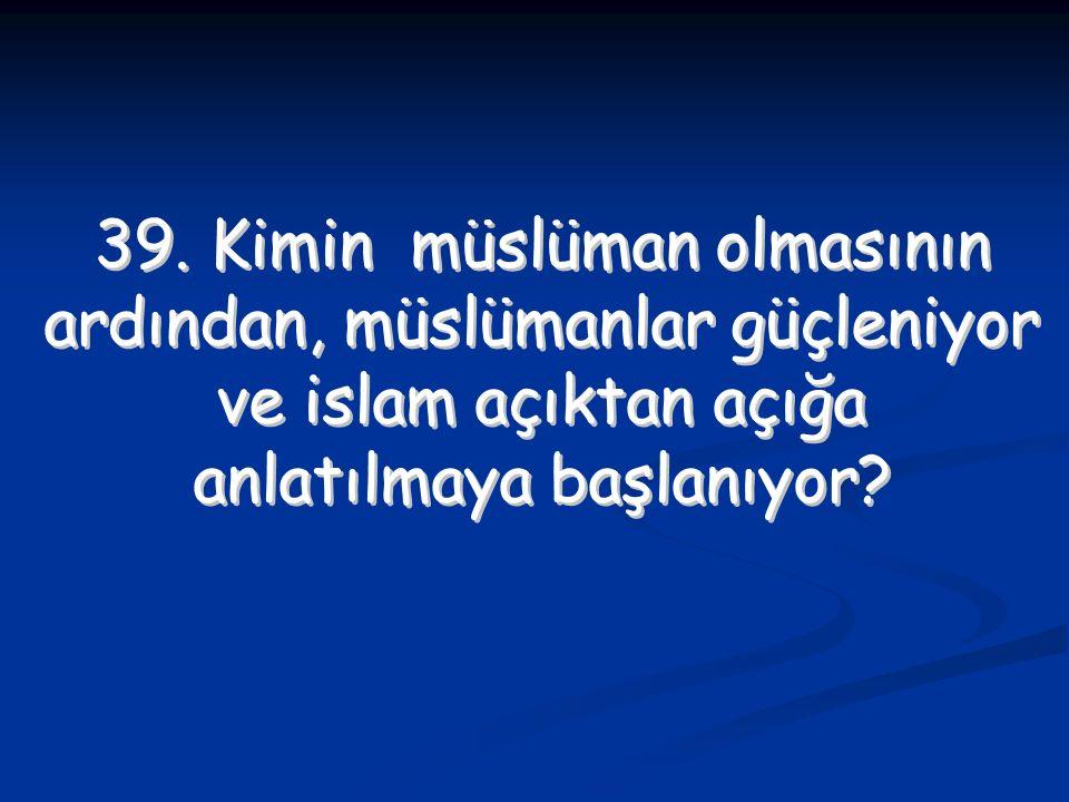39. Kimin müslüman olmasının ardından, müslümanlar güçleniyor
