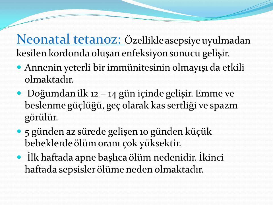 Neonatal tetanoz: Özellikle asepsiye uyulmadan kesilen kordonda oluşan enfeksiyon sonucu gelişir.