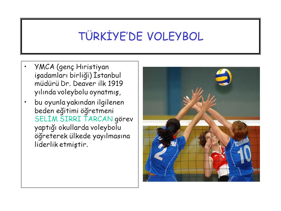 TÜRKİYE'DE VOLEYBOL YMCA (genç Hıristiyan işadamları birliği) İstanbul müdürü Dr. Deaver ilk 1919 yılında voleybolu oynatmış,