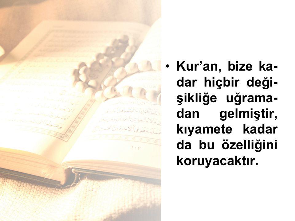 Kur'an, bize ka-dar hiçbir deği-şikliğe uğrama-dan gelmiştir, kıyamete kadar da bu özelliğini koruyacaktır.
