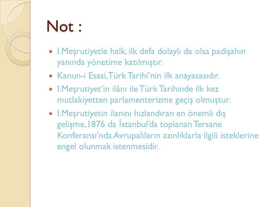 Not : I.Meşrutiyetle halk, ilk defa dolaylı da olsa padişahın yanında yönetime katılmıştır. Kanun-i Esasi,Türk Tarihi'nin ilk anayasasıdır.