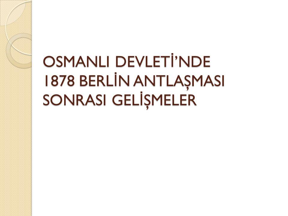 OSMANLI DEVLETİ'NDE 1878 BERLİN ANTLAŞMASI SONRASI GELİŞMELER