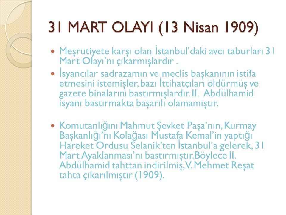 31 MART OLAYI (13 Nisan 1909) Meşrutiyete karşı olan İstanbul daki avcı taburları 31 Mart Olayı'nı çıkarmışlardır .