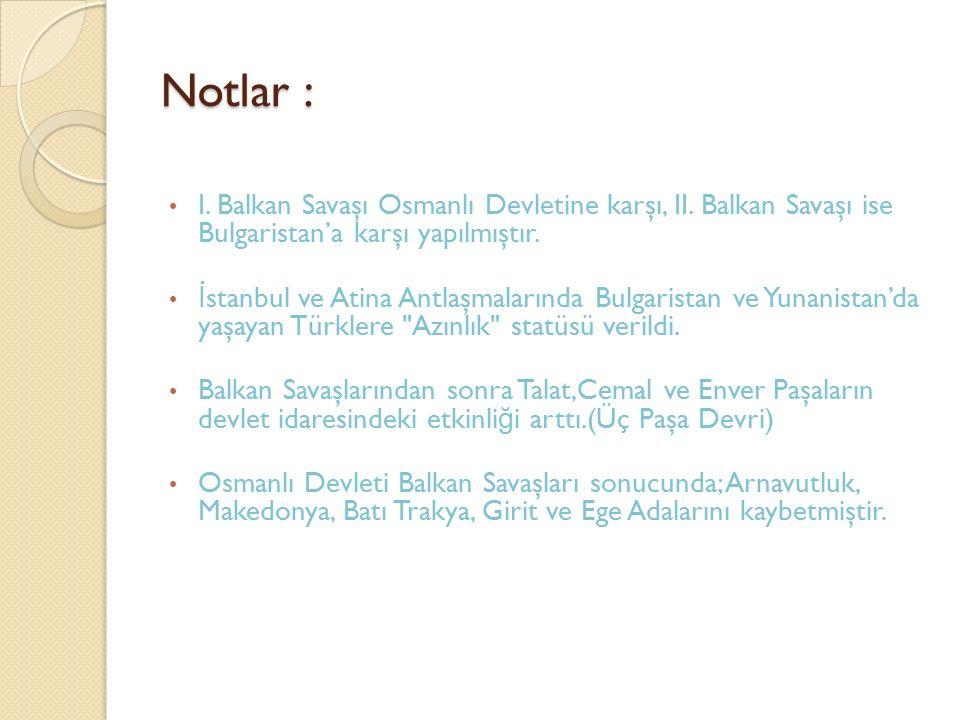 Notlar : I. Balkan Savaşı Osmanlı Devletine karşı, II. Balkan Savaşı ise Bulgaristan'a karşı yapılmıştır.