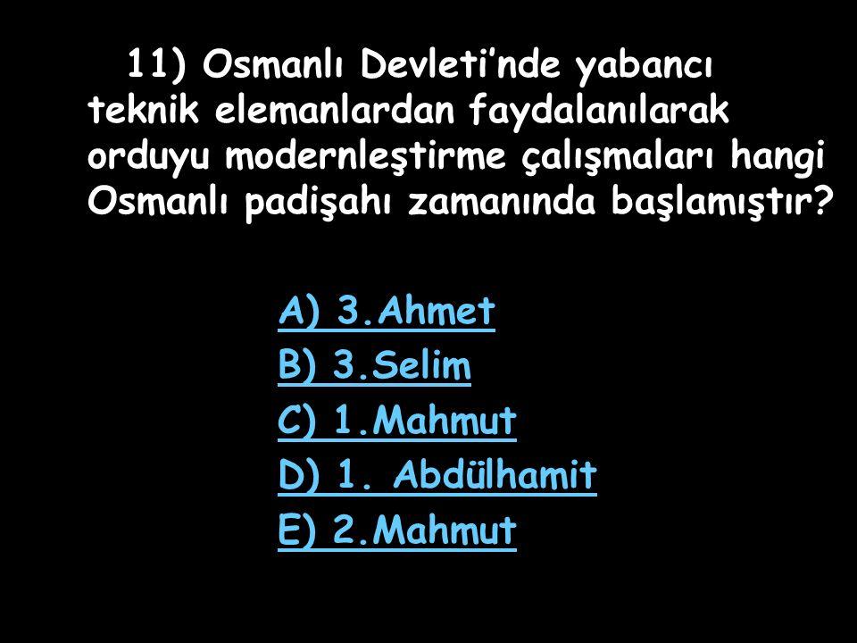 11) Osmanlı Devleti'nde yabancı teknik elemanlardan faydalanılarak orduyu modernleştirme çalışmaları hangi Osmanlı padişahı zamanında başlamıştır