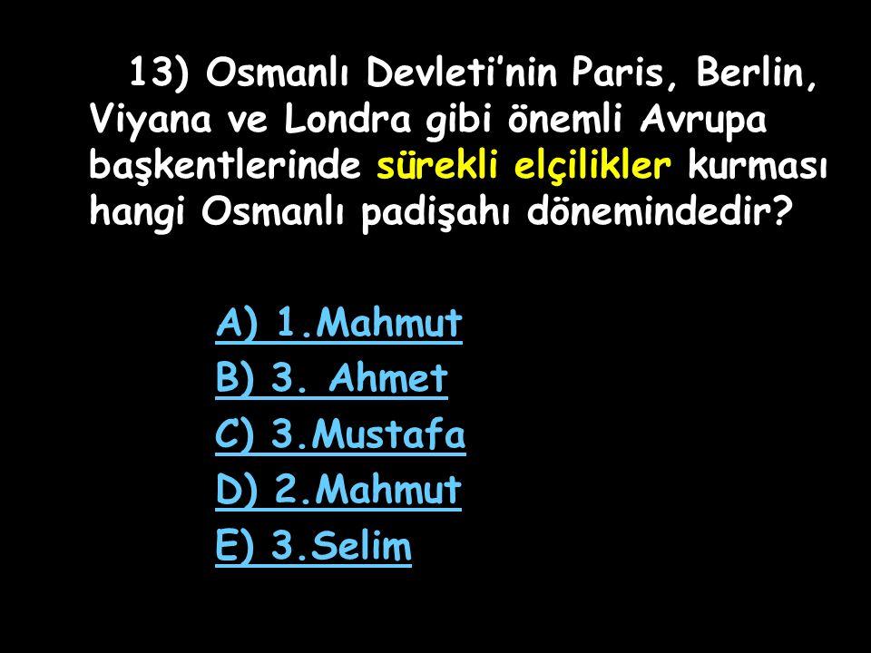 13) Osmanlı Devleti'nin Paris, Berlin, Viyana ve Londra gibi önemli Avrupa başkentlerinde sürekli elçilikler kurması hangi Osmanlı padişahı dönemindedir