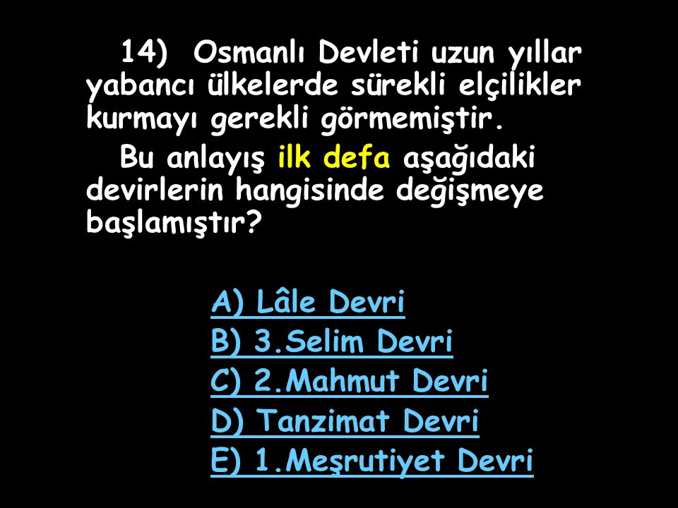 14) Osmanlı Devleti uzun yıllar yabancı ülkelerde sürekli elçilikler kurmayı gerekli görmemiştir.
