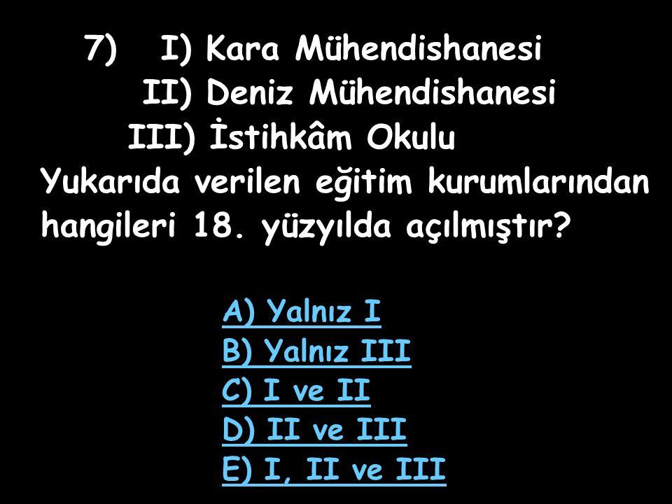 7) I) Kara Mühendishanesi II) Deniz Mühendishanesi III) İstihkâm Okulu