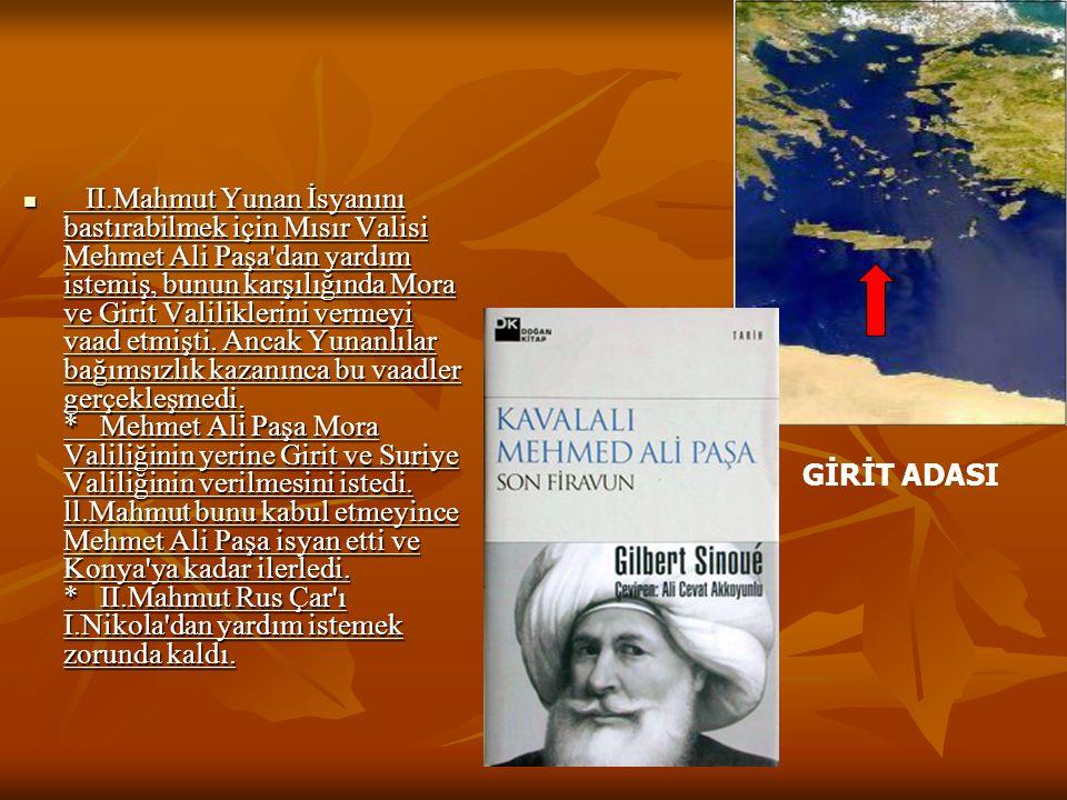 II.Mahmut Yunan İsyanını bastırabilmek için Mısır Valisi Mehmet Ali Paşa dan yardım istemiş, bunun karşılığında Mora ve Girit Valiliklerini vermeyi vaad etmişti. Ancak Yunanlılar bağımsızlık kazanınca bu vaadler gerçekleşmedi. * Mehmet Ali Paşa Mora Valiliğinin yerine Girit ve Suriye Valiliğinin verilmesini istedi. ll.Mahmut bunu kabul etmeyince Mehmet Ali Paşa isyan etti ve Konya ya kadar ilerledi. * II.Mahmut Rus Çar ı I.Nikola dan yardım istemek zorunda kaldı.