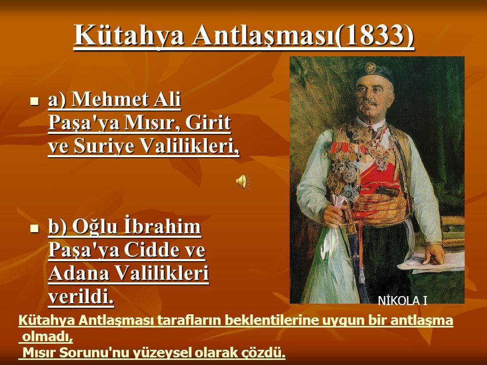 Kütahya Antlaşması(1833) a) Mehmet Ali Paşa ya Mısır, Girit ve Suriye Valilikleri, b) Oğlu İbrahim Paşa ya Cidde ve Adana Valilikleri verildi.