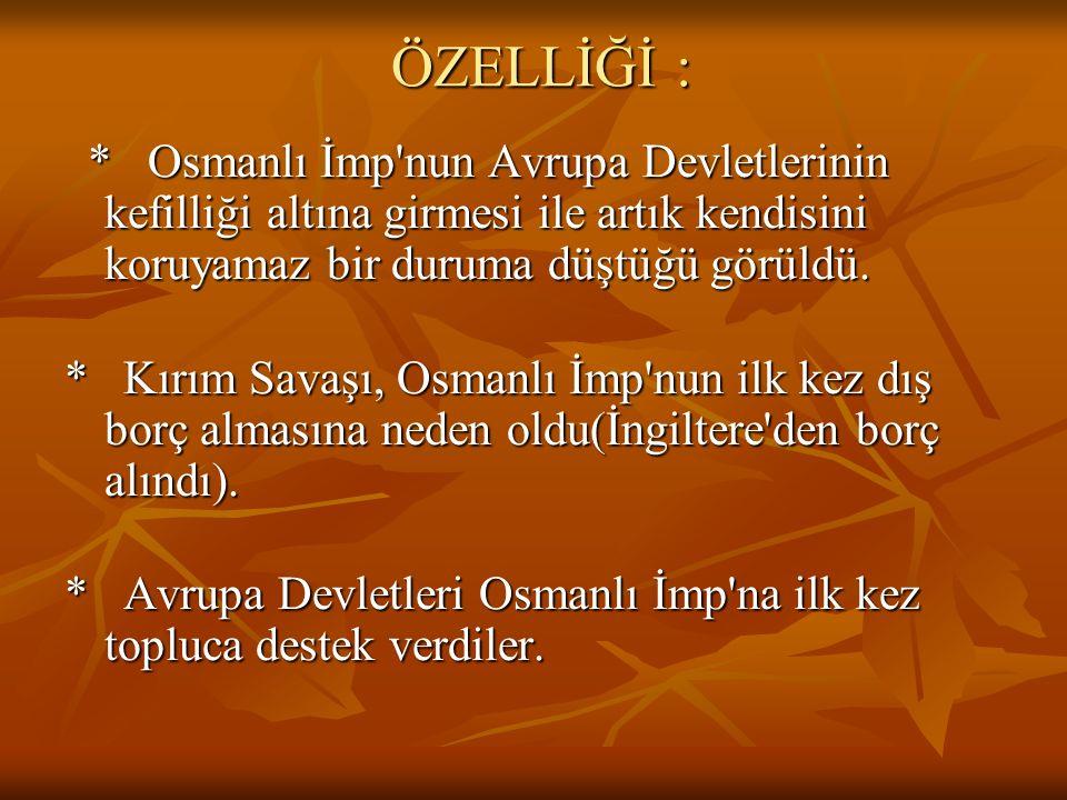 ÖZELLİĞİ : * Osmanlı İmp nun Avrupa Devletlerinin kefilliği altına girmesi ile artık kendisini koruyamaz bir duruma düştüğü görüldü.