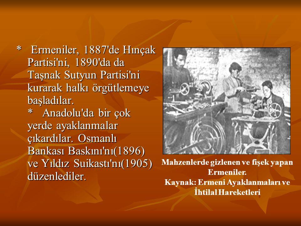 * Ermeniler, 1887 de Hınçak Partisi ni, 1890 da da Taşnak Sutyun Partisi ni kurarak halkı örgütlemeye başladılar. * Anadolu da bir çok yerde ayaklanmalar çıkardılar. Osmanlı Bankası Baskını nı(1896) ve Yıldız Suikastı nı(1905) düzenlediler.