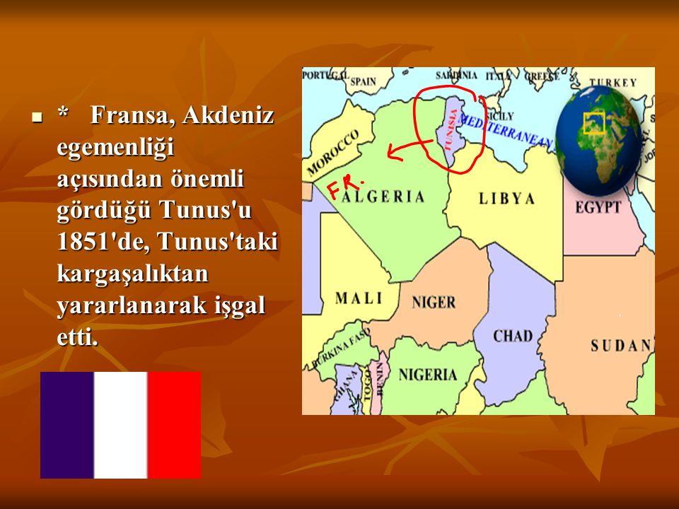 * Fransa, Akdeniz egemenliği açısından önemli gördüğü Tunus u 1851 de, Tunus taki kargaşalıktan yararlanarak işgal etti.