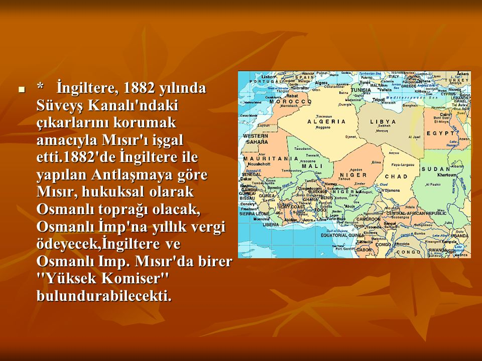 * İngiltere, 1882 yılında Süveyş Kanalı ndaki çıkarlarını korumak amacıyla Mısır ı işgal etti.1882 de İngiltere ile yapılan Antlaşmaya göre Mısır, hukuksal olarak Osmanlı toprağı olacak, Osmanlı İmp na yıllık vergi ödeyecek,İngiltere ve Osmanlı Imp.